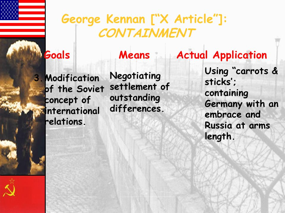 George Kennan [ X Article ]: CONTAINMENT Goals Means Actual Application